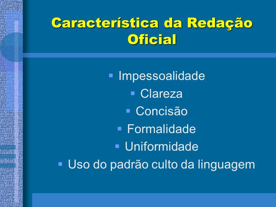 Característica da Redação Oficial Impessoalidade Clareza Concisão Formalidade Uniformidade Uso do padrão culto da linguagem