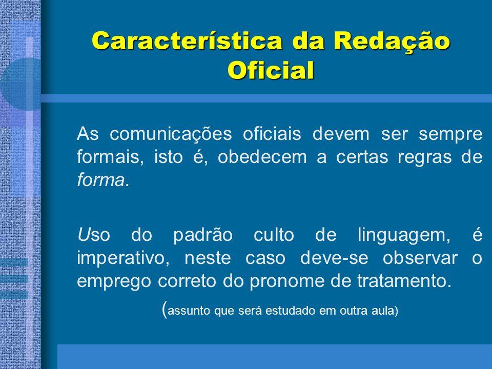 Característica da Redação Oficial As comunicações oficiais devem ser sempre formais, isto é, obedecem a certas regras de forma. Uso do padrão culto de