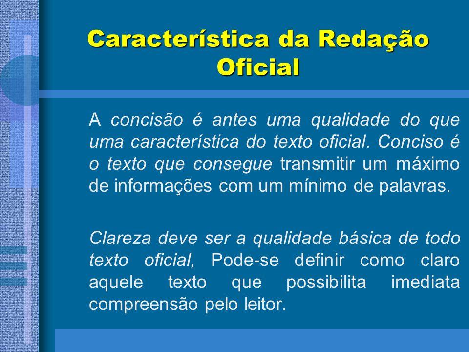Característica da Redação Oficial A concisão é antes uma qualidade do que uma característica do texto oficial. Conciso é o texto que consegue transmit