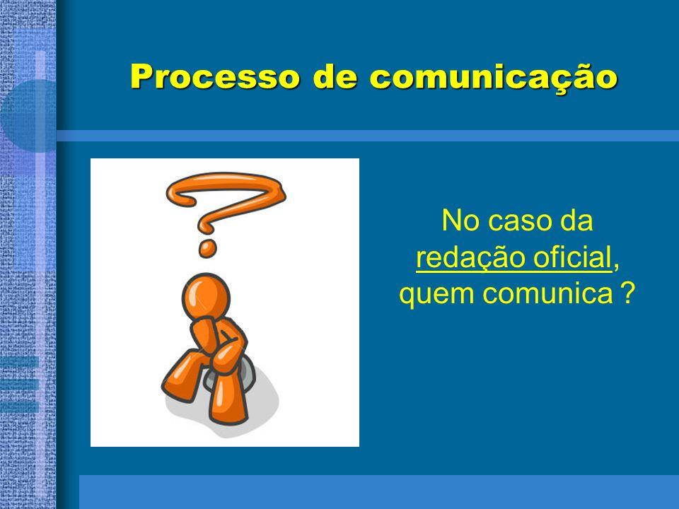 Processo de comunicação No caso da redação oficial, quem comunica ?