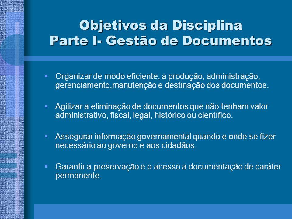 Objetivos da Disciplina Parte I- Gestão de Documentos Organizar de modo eficiente, a produção, administração, gerenciamento,manutenção e destinação do