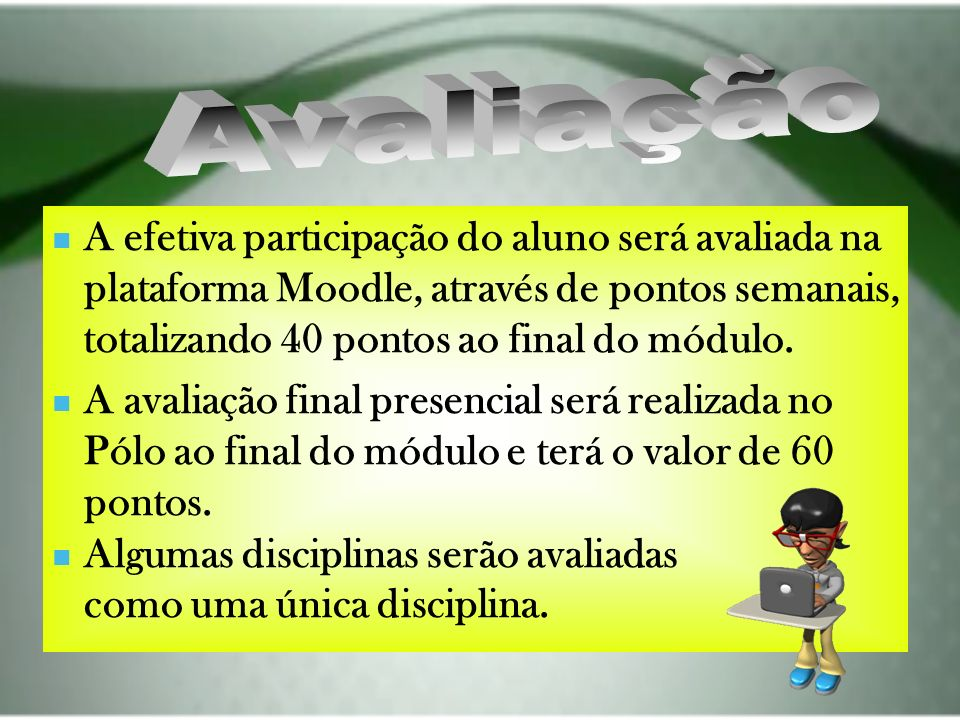 A efetiva participação do aluno será avaliada na plataforma Moodle, através de pontos semanais, totalizando 40 pontos ao final do módulo. A avaliação