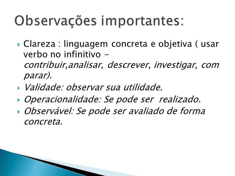 Clareza : linguagem concreta e objetiva ( usar verbo no infinitivo - contribuir,analisar, descrever, investigar, com parar). Validade: observar sua ut