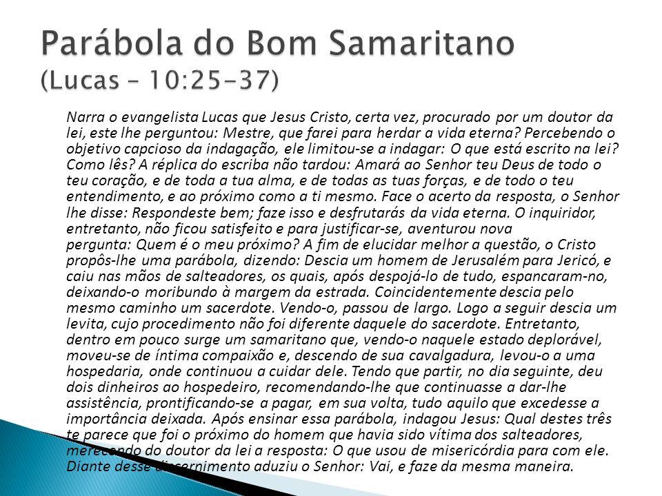 Narra o evangelista Lucas que Jesus Cristo, certa vez, procurado por um doutor da lei, este lhe perguntou: Mestre, que farei para herdar a vida eterna