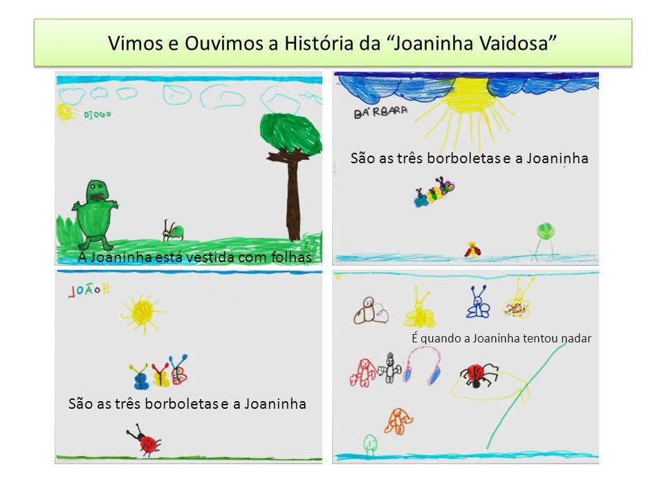 Vimos e Ouvimos a História da Joaninha Vaidosa A Joaninha está vestida com folhas São as três borboletas e a Joaninha É quando a Joaninha tentou nadar