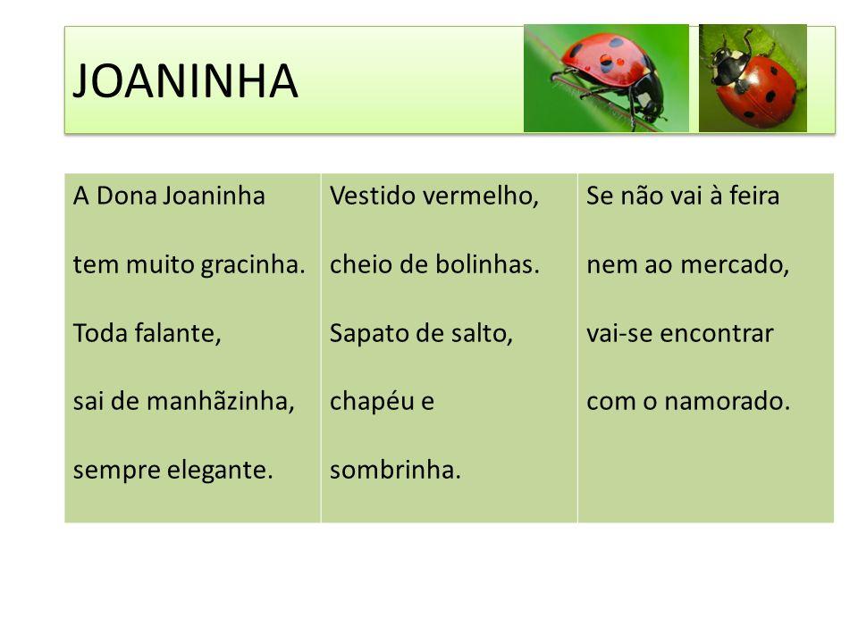 A Dona Joaninha tem muito gracinha.Toda falante, sai de manhãzinha, sempre elegante.