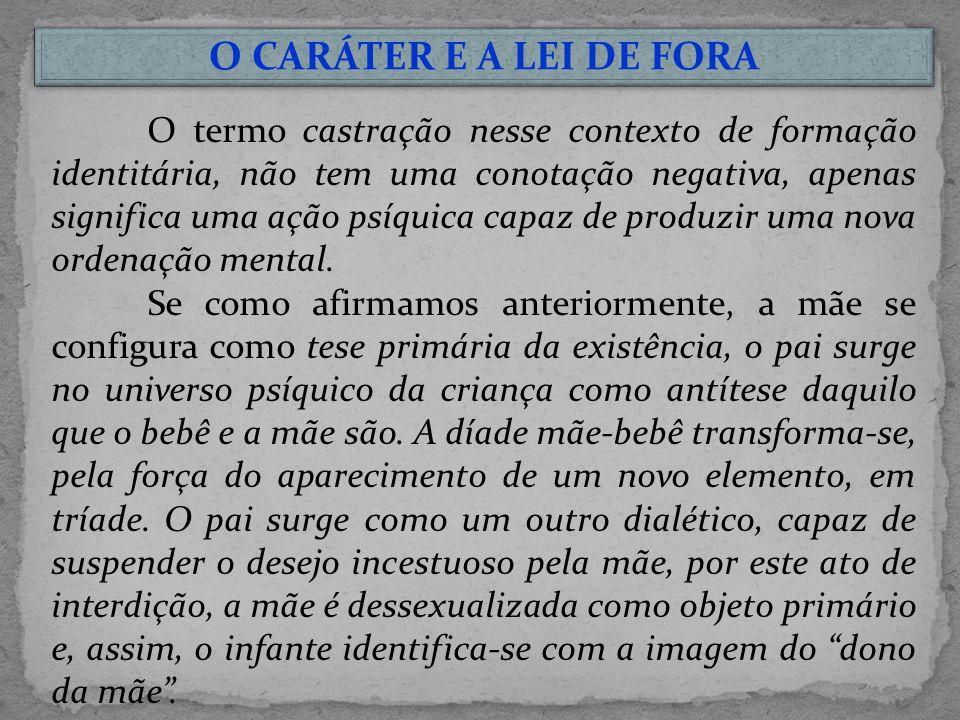 O CARÁTER E A LEI DE FORA O termo castração nesse contexto de formação identitária, não tem uma conotação negativa, apenas significa uma ação psíquica capaz de produzir uma nova ordenação mental.