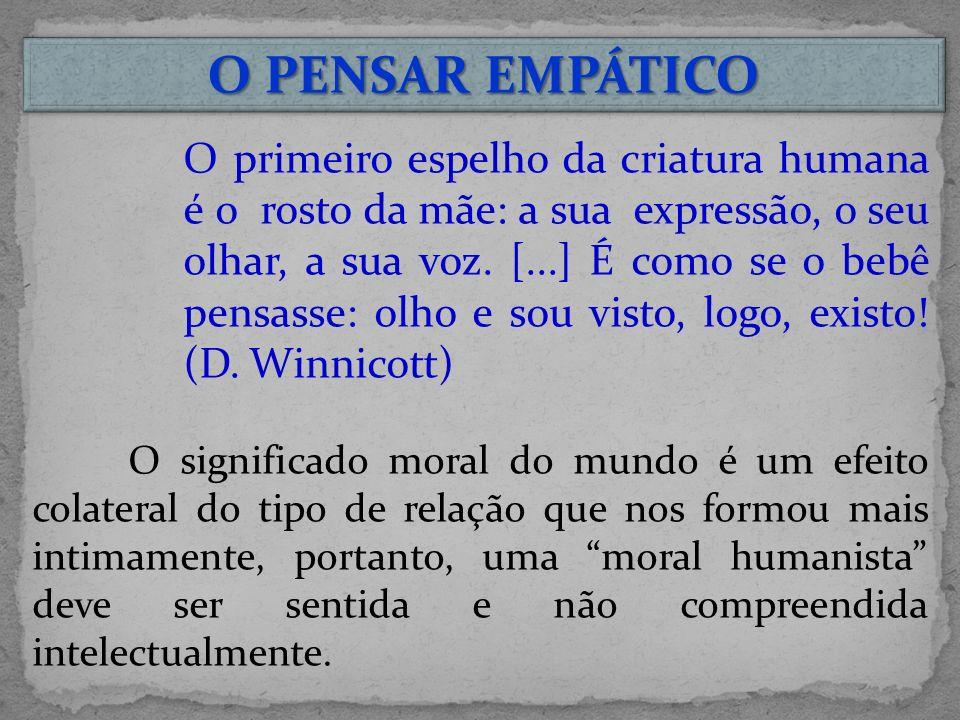 O PENSAR EMPÁTICO O primeiro espelho da criatura humana é o rosto da mãe: a sua expressão, o seu olhar, a sua voz.