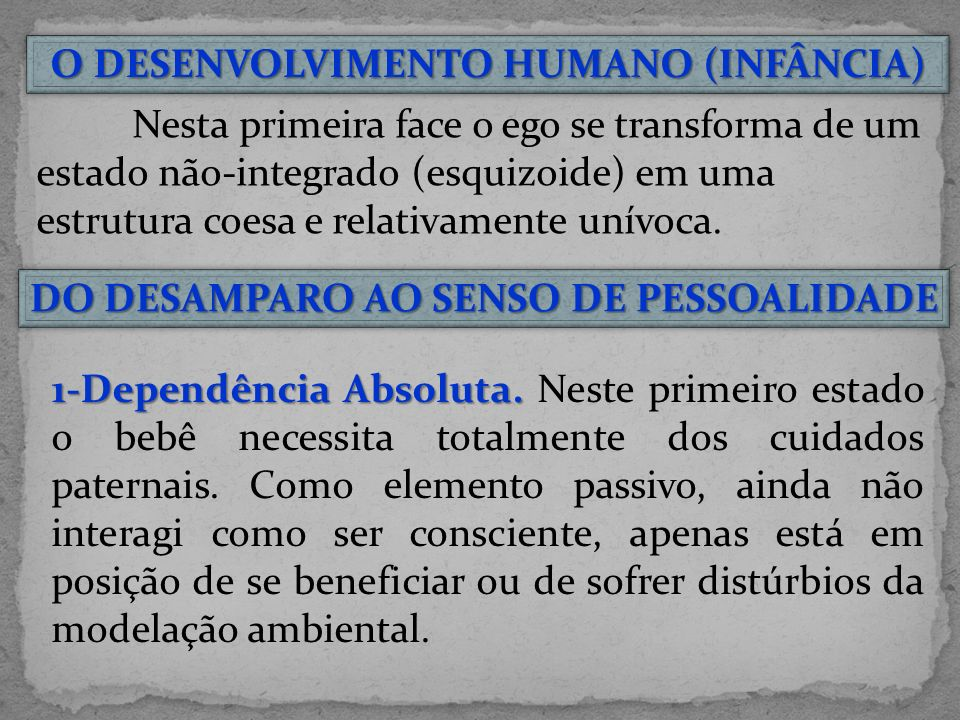 O DESENVOLVIMENTO HUMANO (INFÂNCIA) Nesta primeira face o ego se transforma de um estado não-integrado (esquizoide) em uma estrutura coesa e relativamente unívoca.