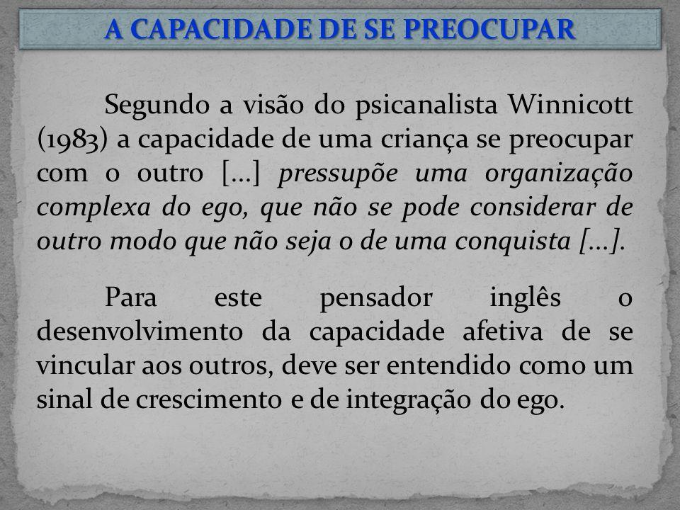 A CAPACIDADE DE SE PREOCUPAR Segundo a visão do psicanalista Winnicott (1983) a capacidade de uma criança se preocupar com o outro [...] pressupõe uma organização complexa do ego, que não se pode considerar de outro modo que não seja o de uma conquista [...].