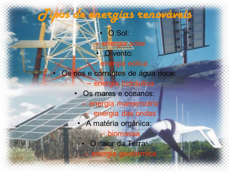 Tipos de energias renováveis O Sol: –energia solar O vento: –energia eólica Os rios e correntes de água doce: –energia hidráulica Os mares e oceanos: