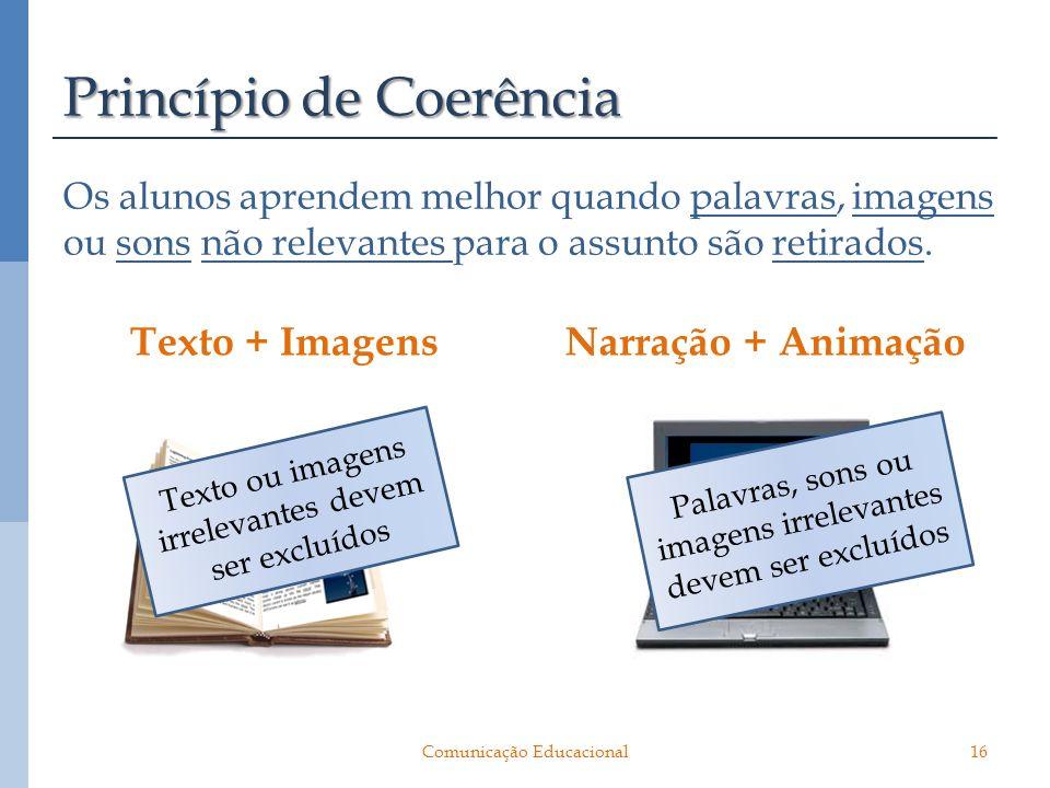 Princípio de Coerência Os alunos aprendem melhor quando palavras, imagens ou sons não relevantes para o assunto são retirados. Texto + ImagensNarração