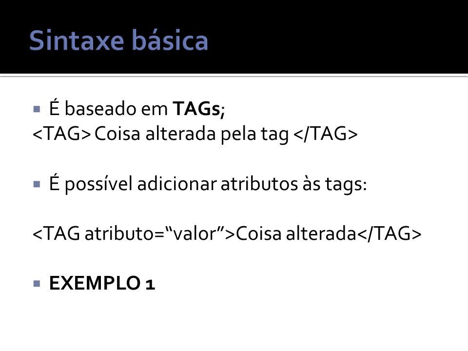 É baseado em TAGs; Coisa alterada pela tag É possível adicionar atributos às tags: Coisa alterada EXEMPLO 1