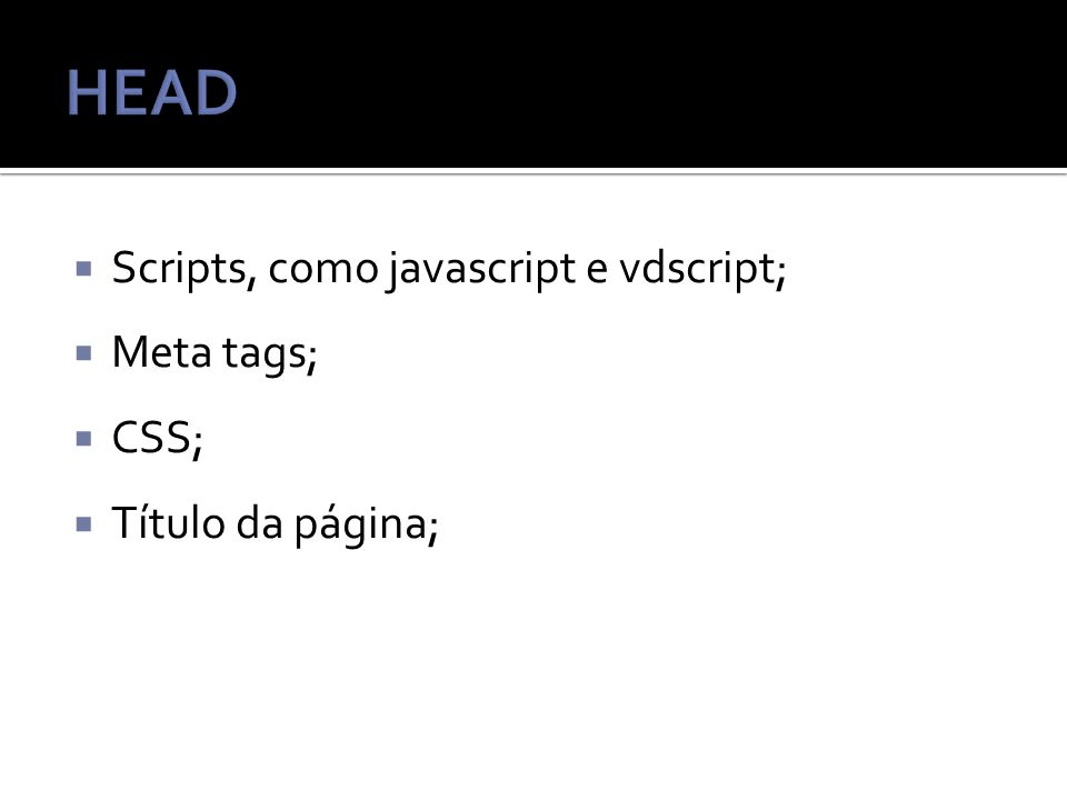 Scripts, como javascript e vdscript; Meta tags; CSS; Título da página;