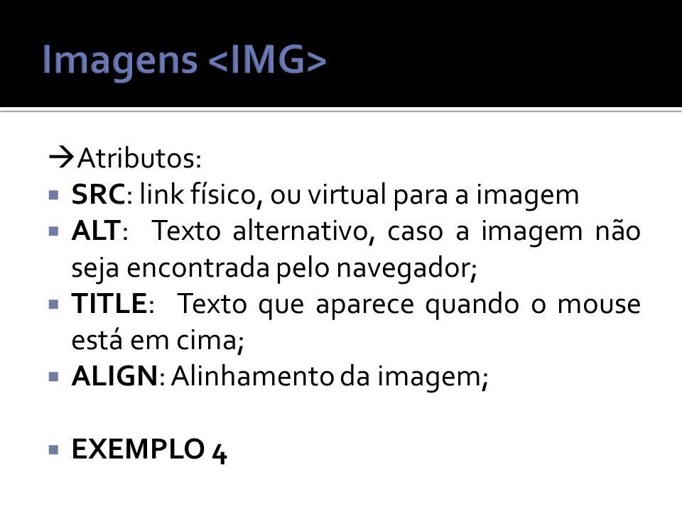 Atributos: SRC: link físico, ou virtual para a imagem ALT: Texto alternativo, caso a imagem não seja encontrada pelo navegador; TITLE: Texto que aparece quando o mouse está em cima; ALIGN: Alinhamento da imagem; EXEMPLO 4