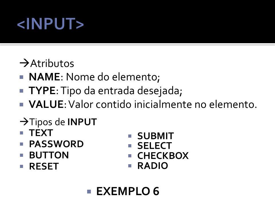 Atributos NAME: Nome do elemento; TYPE: Tipo da entrada desejada; VALUE: Valor contido inicialmente no elemento.