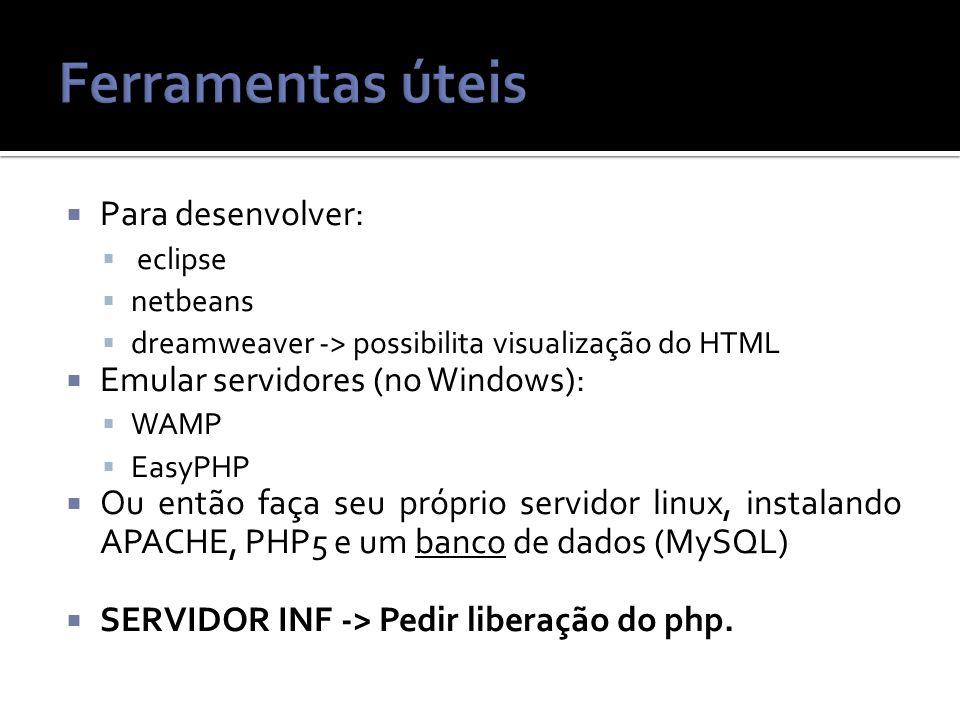 Para desenvolver: eclipse netbeans dreamweaver -> possibilita visualização do HTML Emular servidores (no Windows): WAMP EasyPHP Ou então faça seu próprio servidor linux, instalando APACHE, PHP5 e um banco de dados (MySQL) SERVIDOR INF -> Pedir liberação do php.