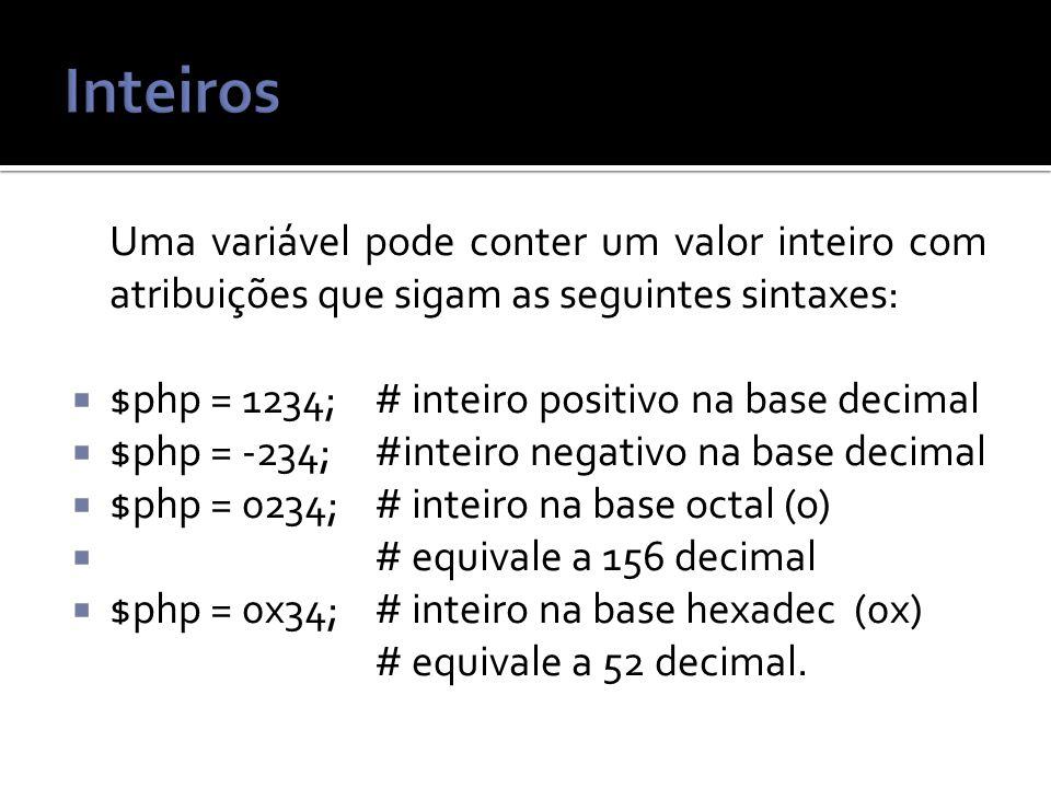 Uma variável pode conter um valor inteiro com atribuições que sigam as seguintes sintaxes: $php = 1234;# inteiro positivo na base decimal $php = -234;#inteiro negativo na base decimal $php = 0234;# inteiro na base octal (o) # equivale a 156 decimal $php = 0x34;# inteiro na base hexadec (0x) # equivale a 52 decimal.
