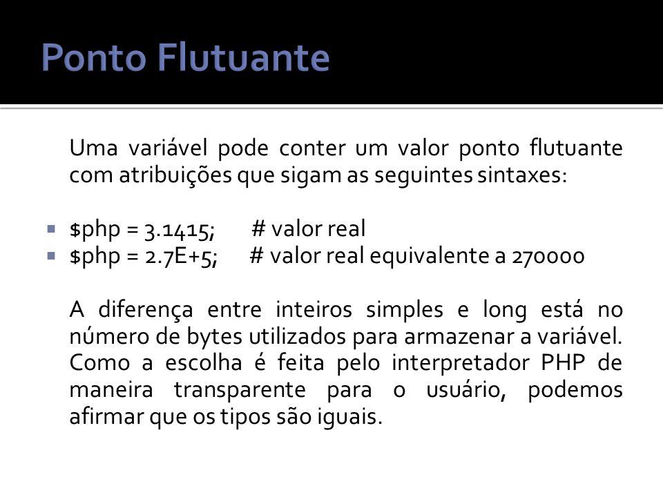 Uma variável pode conter um valor ponto flutuante com atribuições que sigam as seguintes sintaxes: $php = 3.1415; # valor real $php = 2.7E+5; # valor real equivalente a 270000 A diferença entre inteiros simples e long está no número de bytes utilizados para armazenar a variável.