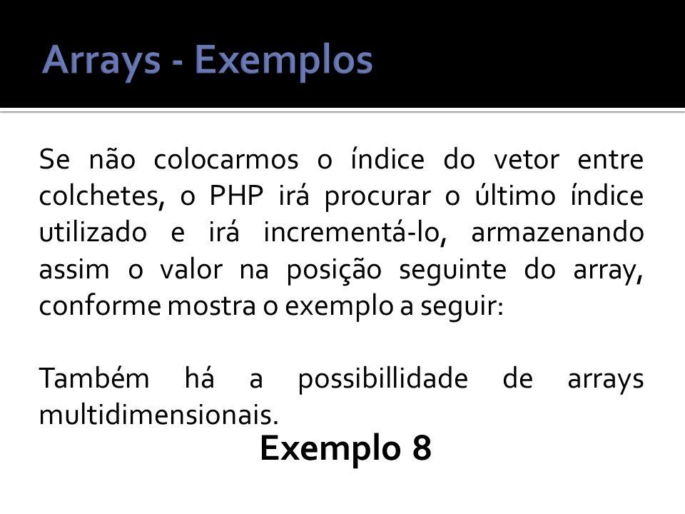 Se não colocarmos o índice do vetor entre colchetes, o PHP irá procurar o último índice utilizado e irá incrementá-lo, armazenando assim o valor na posição seguinte do array, conforme mostra o exemplo a seguir: Também há a possibillidade de arrays multidimensionais.
