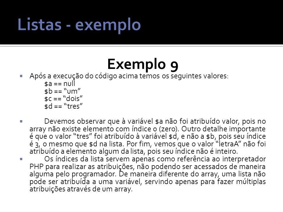 Exemplo 9 Após a execução do código acima temos os seguintes valores: $a == null $b == um $c == dois $d == tres Devemos observar que à variável $a não foi atribuído valor, pois no array não existe elemento com índice 0 (zero).
