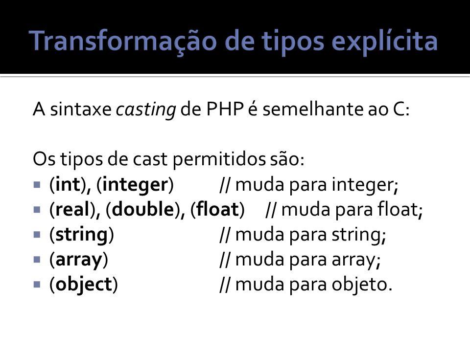 A sintaxe casting de PHP é semelhante ao C: Os tipos de cast permitidos são: (int), (integer) // muda para integer; (real), (double), (float) // muda para float; (string) // muda para string; (array) // muda para array; (object) // muda para objeto.