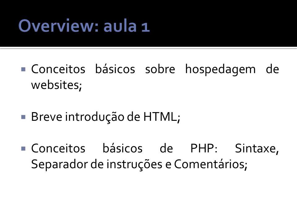 Conceitos básicos sobre hospedagem de websites; Breve introdução de HTML; Conceitos básicos de PHP: Sintaxe, Separador de instruções e Comentários;
