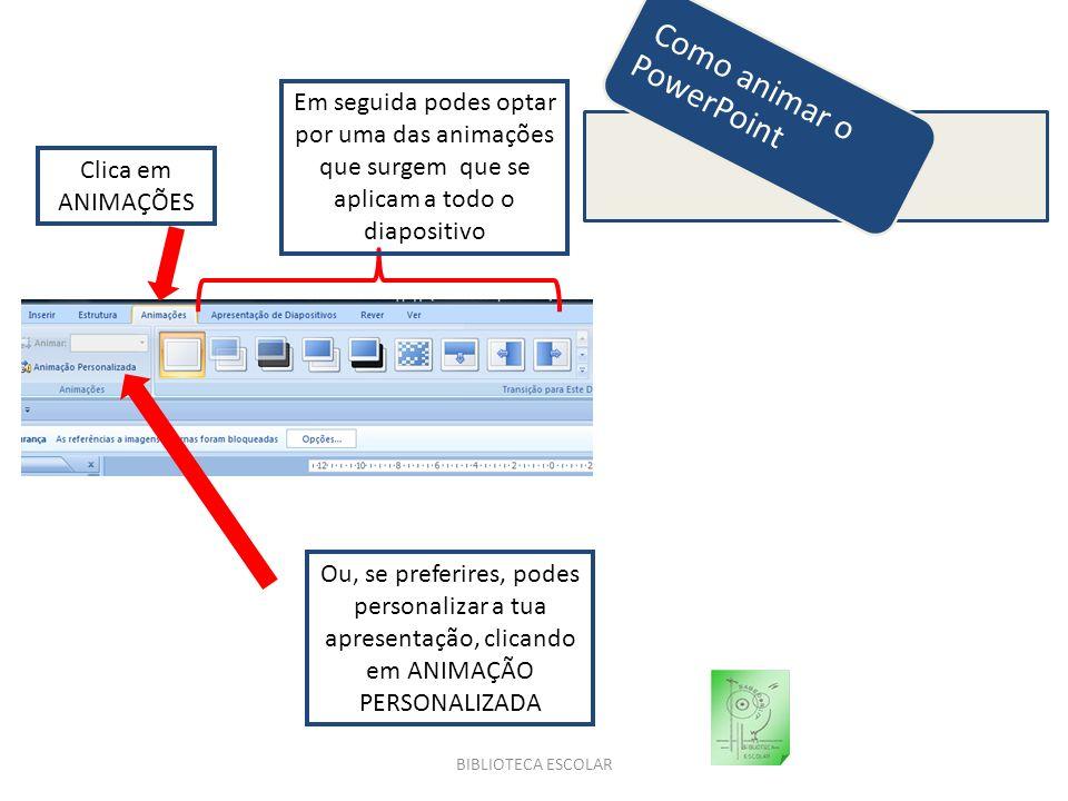 BIBLIOTECA ESCOLAR Como animar o PowerPoint Clica em ANIMAÇÕES Em seguida podes optar por uma das animações que surgem que se aplicam a todo o diaposi