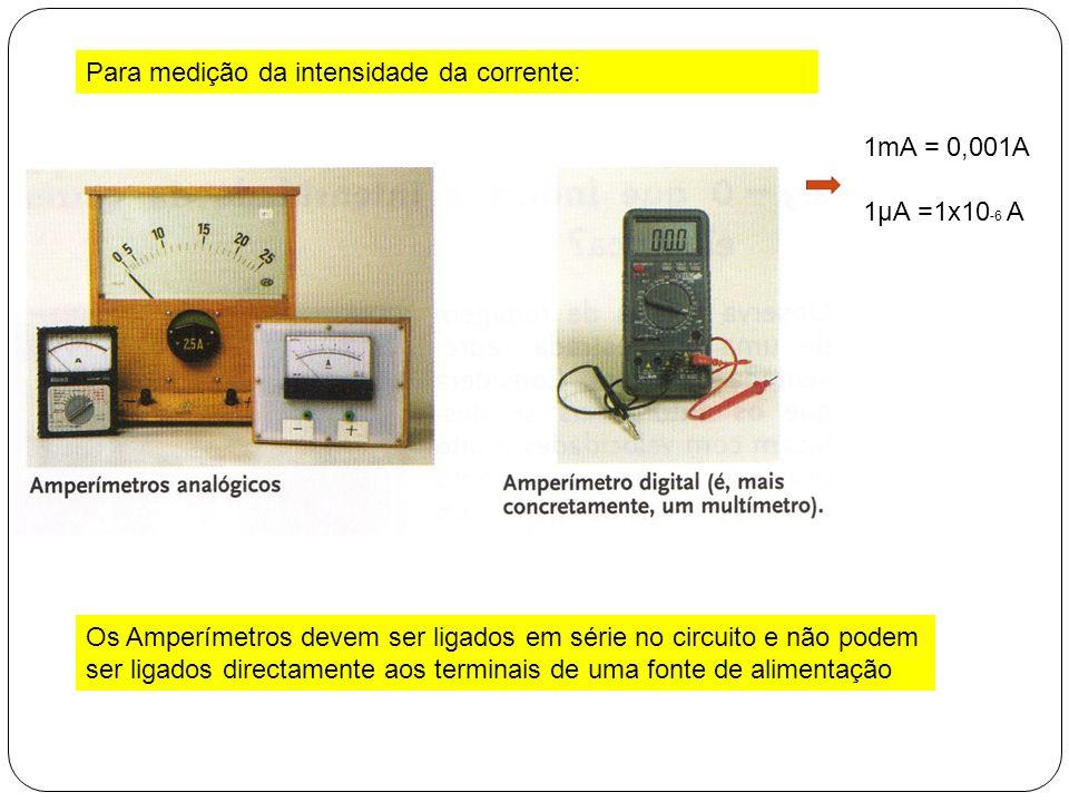 Para medição da intensidade da corrente: 1mA = 0,001A 1μA =1x10 -6 A Os Amperímetros devem ser ligados em série no circuito e não podem ser ligados di