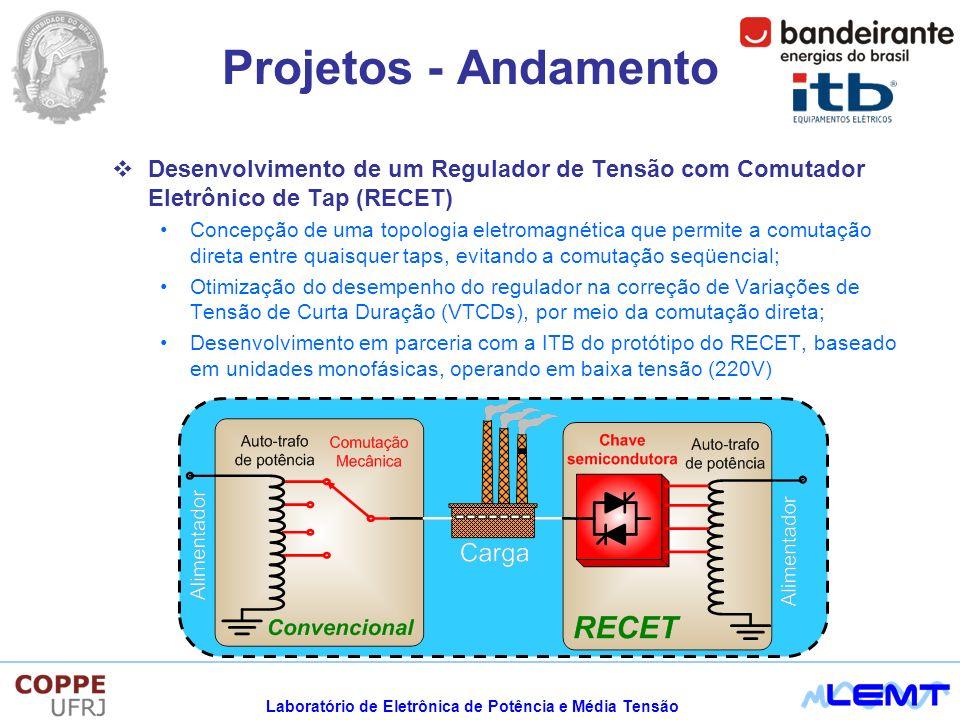 Laboratório de Eletrônica de Potência e Média Tensão Desenvolvimento de um Regulador de Tensão com Comutador Eletrônico de Tap (RECET) Concepção de uma topologia eletromagnética que permite a comutação direta entre quaisquer taps, evitando a comutação seqüencial; Otimização do desempenho do regulador na correção de Variações de Tensão de Curta Duração (VTCDs), por meio da comutação direta; Desenvolvimento em parceria com a ITB do protótipo do RECET, baseado em unidades monofásicas, operando em baixa tensão (220V) Projetos - Andamento