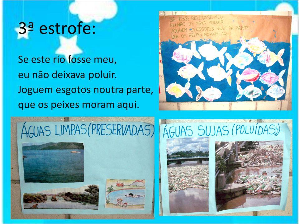 3ª estrofe: Se este rio fosse meu, eu não deixava poluir. Joguem esgotos noutra parte, que os peixes moram aqui.