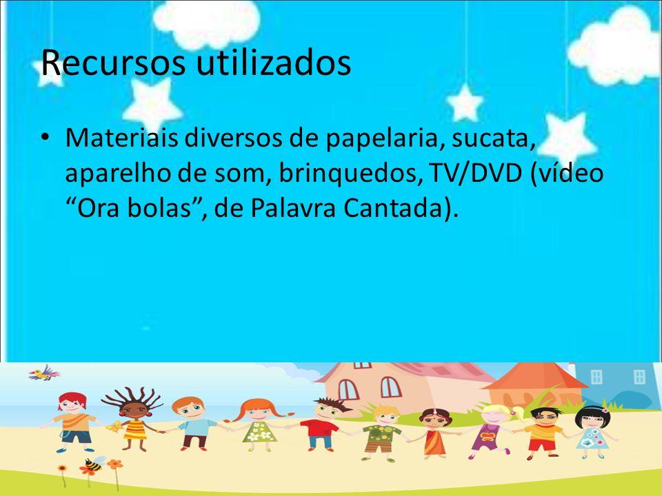 Recursos utilizados Materiais diversos de papelaria, sucata, aparelho de som, brinquedos, TV/DVD (vídeo Ora bolas, de Palavra Cantada).