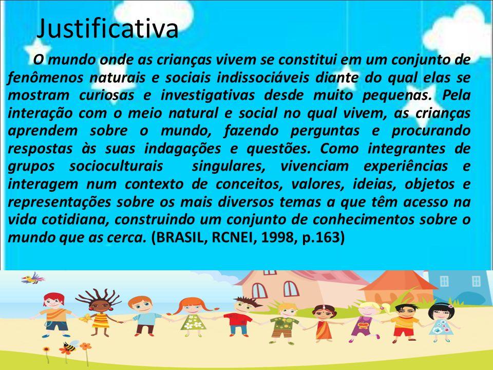 Justificativa O mundo onde as crianças vivem se constitui em um conjunto de fenômenos naturais e sociais indissociáveis diante do qual elas se mostram