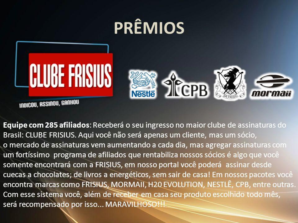 PRÊMIOS Equipe com 285 afiliados: Receberá o seu ingresso no maior clube de assinaturas do Brasil: CLUBE FRISIUS. Aqui você não será apenas um cliente