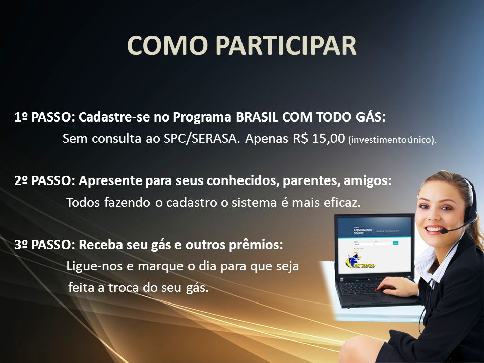1º PASSO: Cadastre-se no Programa BRASIL COM TODO GÁS: Sem consulta ao SPC/SERASA. Apenas R$ 15,00 (investimento único). 2º PASSO: Apresente para seus