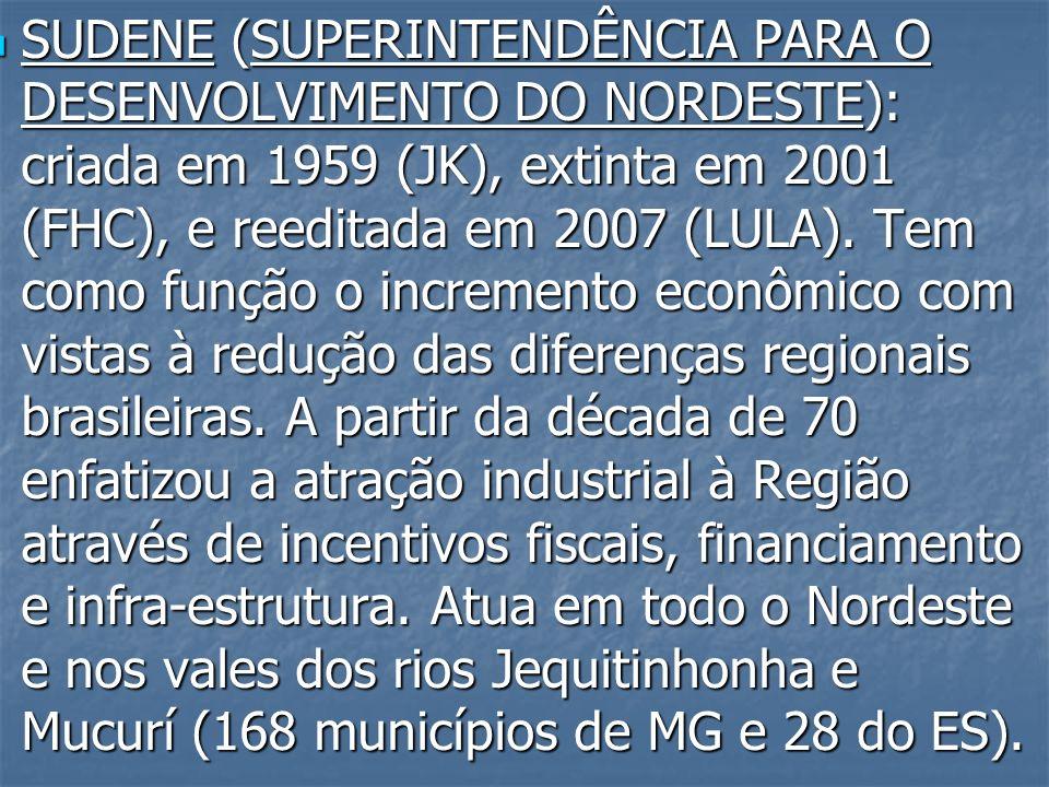 SUDENE (SUPERINTENDÊNCIA PARA O DESENVOLVIMENTO DO NORDESTE): criada em 1959 (JK), extinta em 2001 (FHC), e reeditada em 2007 (LULA). Tem como função