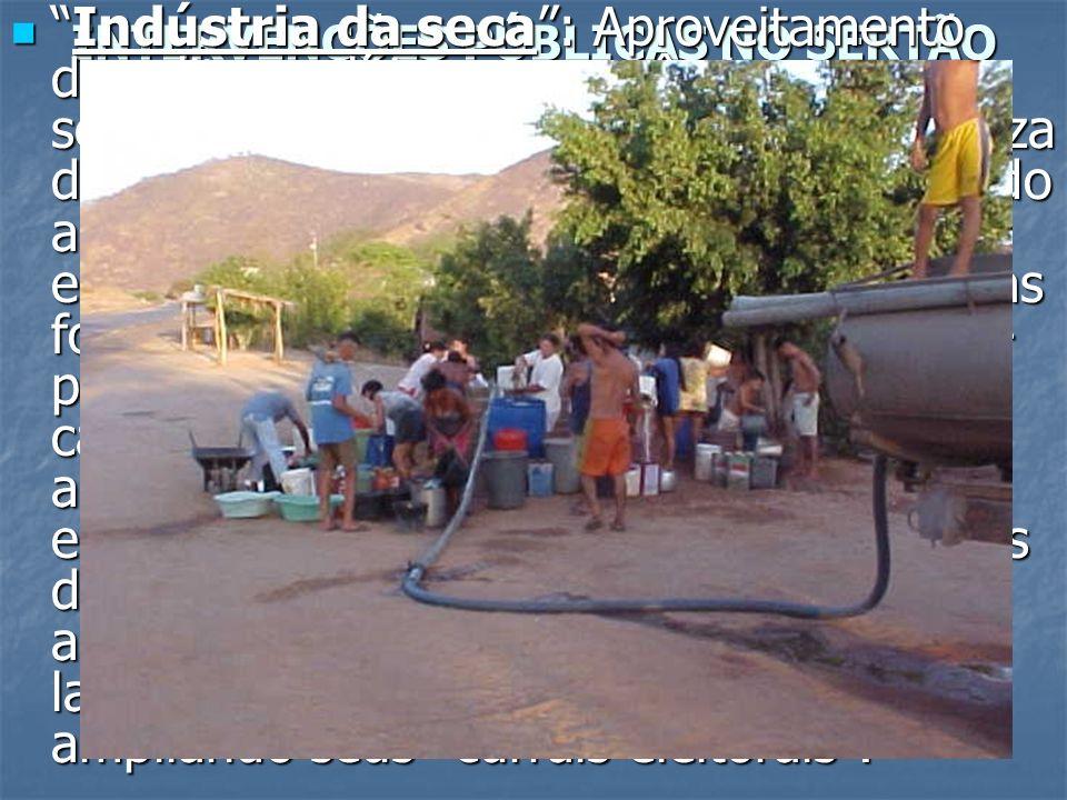 INTERVENÇÕES PÚBLICAS NO SERTÃO NORDESTINO Indústria da seca: Aproveitamento das elites políticas e econômicas sertanejas com o agravamento da pobreza