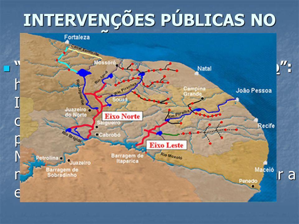 INTERVENÇÕES PÚBLICAS NO SERTÃO NORDESTINO Transposição do Rio São Francisco: hoje conhecido como Projeto de Integração de Bacias, consiste em canaliz