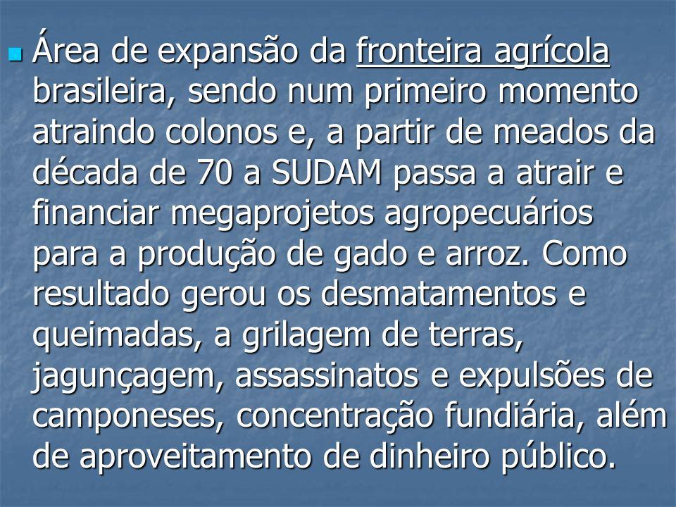 Área de expansão da fronteira agrícola brasileira, sendo num primeiro momento atraindo colonos e, a partir de meados da década de 70 a SUDAM passa a a