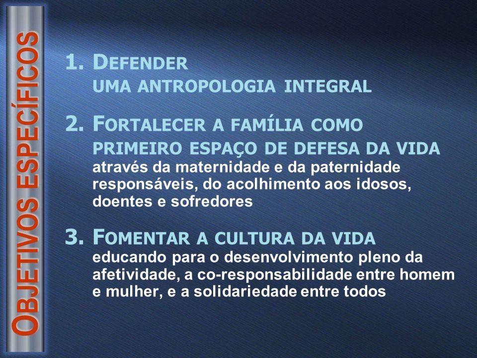O BJETIVOS ESPECÍFICOS 1.D EFENDER UMA ANTROPOLOGIA INTEGRAL 2.F ORTALECER A FAMÍLIA COMO PRIMEIRO ESPAÇO DE DEFESA DA VIDA através da maternidade e da paternidade responsáveis, do acolhimento aos idosos, doentes e sofredores 3.F OMENTAR A CULTURA DA VIDA educando para o desenvolvimento pleno da afetividade, a co-responsabilidade entre homem e mulher, e a solidariedade entre todos