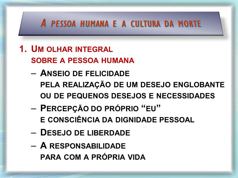 1.U M OLHAR INTEGRAL SOBRE A PESSOA HUMANA –A NSEIO DE FELICIDADE PELA REALIZAÇÃO DE UM DESEJO ENGLOBANTE OU DE PEQUENOS DESEJOS E NECESSIDADES –P ERCEPÇÃO DO PRÓPRIO EU E CONSCIÊNCIA DA DIGNIDADE PESSOAL –D ESEJO DE LIBERDADE –A RESPONSABILIDADE PARA COM A PRÓPRIA VIDA