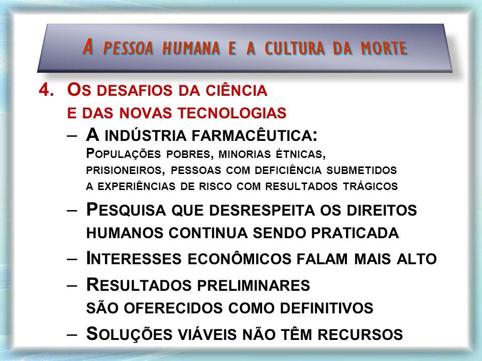 4.O S DESAFIOS DA CIÊNCIA E DAS NOVAS TECNOLOGIAS –A INDÚSTRIA FARMACÊUTICA : P OPULAÇÕES POBRES, MINORIAS ÉTNICAS, PRISIONEIROS, PESSOAS COM DEFICIÊNCIA SUBMETIDOS A EXPERIÊNCIAS DE RISCO COM RESULTADOS TRÁGICOS –P ESQUISA QUE DESRESPEITA OS DIREITOS HUMANOS CONTINUA SENDO PRATICADA –I NTERESSES ECONÔMICOS FALAM MAIS ALTO –R ESULTADOS PRELIMINARES SÃO OFERECIDOS COMO DEFINITIVOS –S OLUÇÕES VIÁVEIS NÃO TÊM RECURSOS