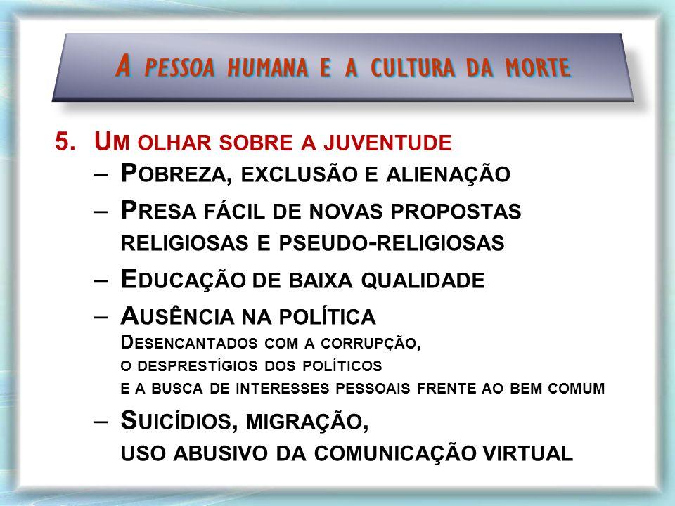5.U M OLHAR SOBRE A JUVENTUDE –P OBREZA, EXCLUSÃO E ALIENAÇÃO –P RESA FÁCIL DE NOVAS PROPOSTAS RELIGIOSAS E PSEUDO - RELIGIOSAS –E DUCAÇÃO DE BAIXA QUALIDADE –A USÊNCIA NA POLÍTICA D ESENCANTADOS COM A CORRUPÇÃO, O DESPRESTÍGIOS DOS POLÍTICOS E A BUSCA DE INTERESSES PESSOAIS FRENTE AO BEM COMUM –S UICÍDIOS, MIGRAÇÃO, USO ABUSIVO DA COMUNICAÇÃO VIRTUAL