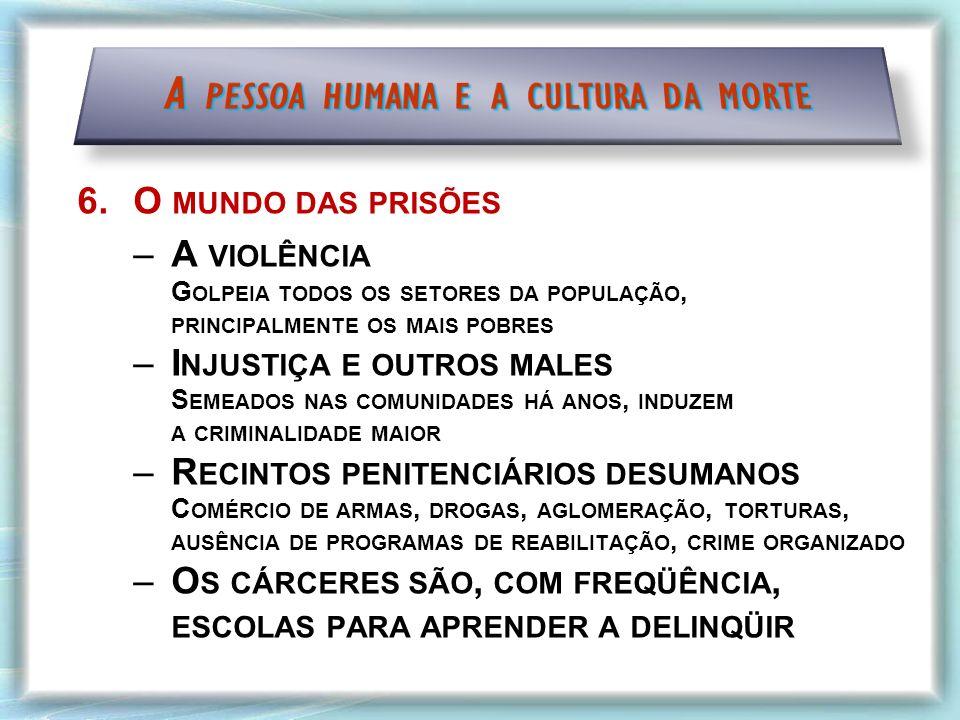 6.O MUNDO DAS PRISÕES –A VIOLÊNCIA G OLPEIA TODOS OS SETORES DA POPULAÇÃO, PRINCIPALMENTE OS MAIS POBRES –I NJUSTIÇA E OUTROS MALES S EMEADOS NAS COMUNIDADES HÁ ANOS, INDUZEM A CRIMINALIDADE MAIOR –R ECINTOS PENITENCIÁRIOS DESUMANOS C OMÉRCIO DE ARMAS, DROGAS, AGLOMERAÇÃO, TORTURAS, AUSÊNCIA DE PROGRAMAS DE REABILITAÇÃO, CRIME ORGANIZADO –O S CÁRCERES SÃO, COM FREQÜÊNCIA, ESCOLAS PARA APRENDER A DELINQÜIR
