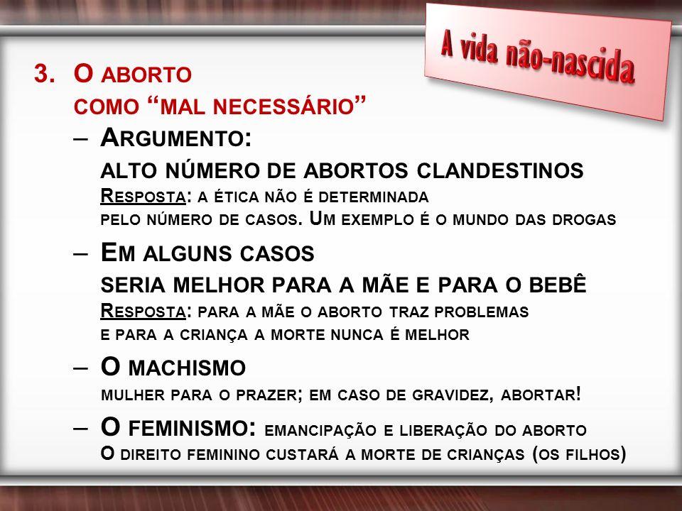 3.O ABORTO COMO MAL NECESSÁRIO –A RGUMENTO : ALTO NÚMERO DE ABORTOS CLANDESTINOS R ESPOSTA : A ÉTICA NÃO É DETERMINADA PELO NÚMERO DE CASOS.