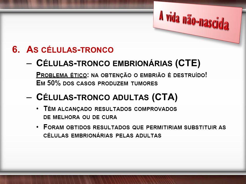 6.A S CÉLULAS - TRONCO –C ÉLULAS - TRONCO EMBRIONÁRIAS (CTE) P ROBLEMA ÉTICO : NA OBTENÇÃO O EMBRIÃO É DESTRUÍDO .