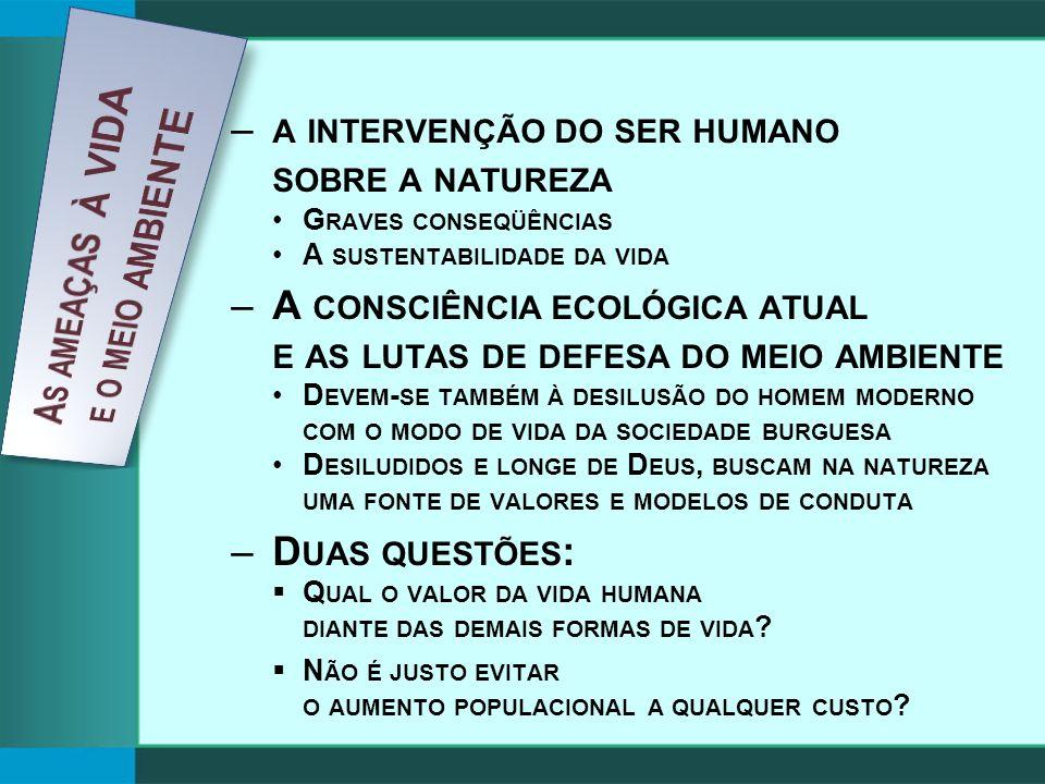 – A INTERVENÇÃO DO SER HUMANO SOBRE A NATUREZA G RAVES CONSEQÜÊNCIAS A SUSTENTABILIDADE DA VIDA –A CONSCIÊNCIA ECOLÓGICA ATUAL E AS LUTAS DE DEFESA DO MEIO AMBIENTE D EVEM - SE TAMBÉM À DESILUSÃO DO HOMEM MODERNO COM O MODO DE VIDA DA SOCIEDADE BURGUESA D ESILUDIDOS E LONGE DE D EUS, BUSCAM NA NATUREZA UMA FONTE DE VALORES E MODELOS DE CONDUTA –D UAS QUESTÕES : Q UAL O VALOR DA VIDA HUMANA DIANTE DAS DEMAIS FORMAS DE VIDA .