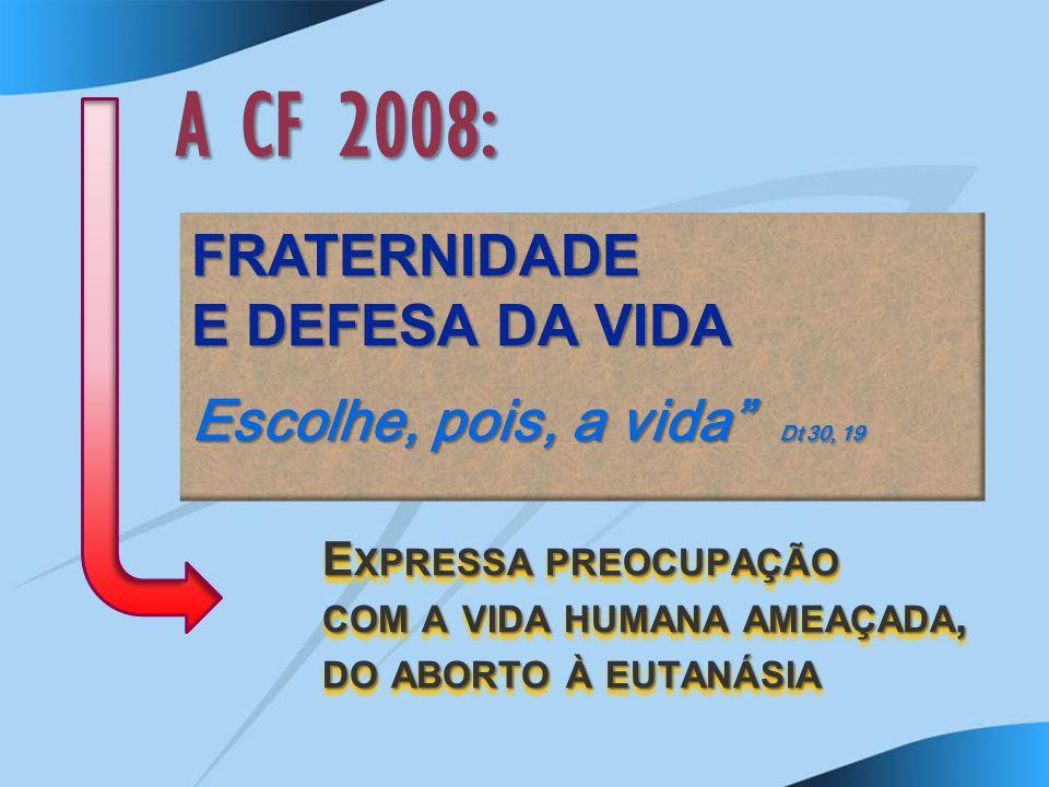 A CF 2008: FRATERNIDADE E DEFESA DA VIDA Escolhe, pois, a vida Dt 30, 19 E XPRESSA PREOCUPAÇÃO COM A VIDA HUMANA AMEAÇADA, DO ABORTO À EUTANÁSIA
