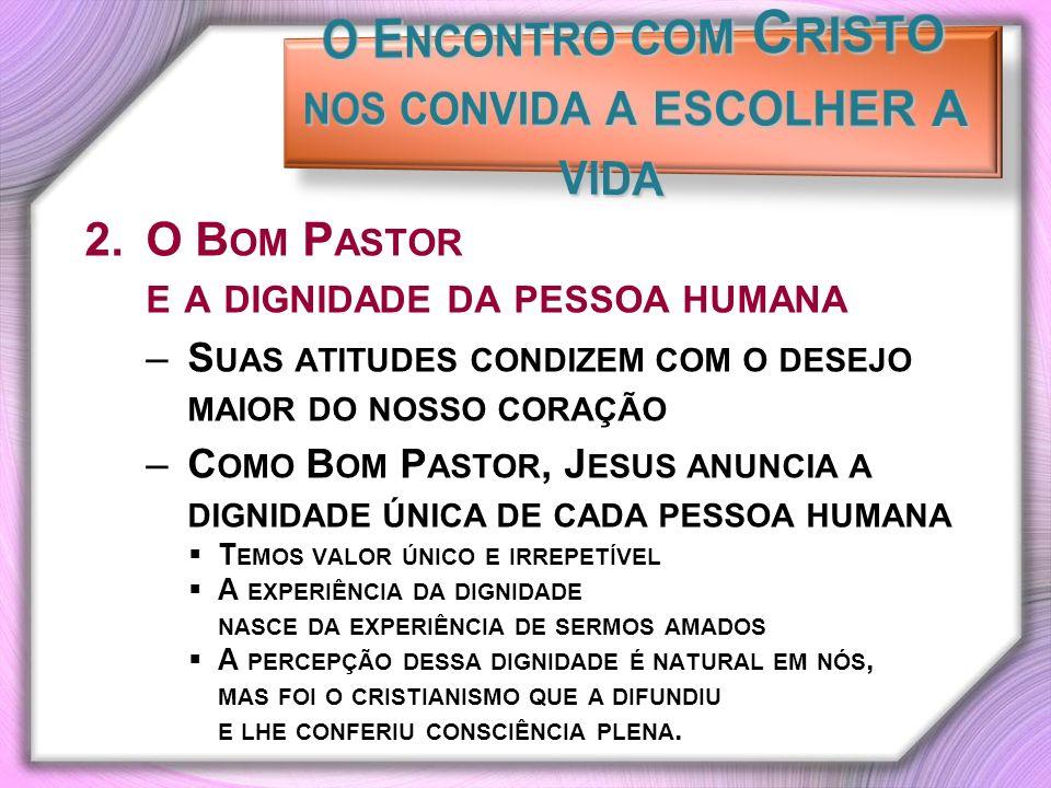2.O B OM P ASTOR E A DIGNIDADE DA PESSOA HUMANA –S UAS ATITUDES CONDIZEM COM O DESEJO MAIOR DO NOSSO CORAÇÃO –C OMO B OM P ASTOR, J ESUS ANUNCIA A DIGNIDADE ÚNICA DE CADA PESSOA HUMANA T EMOS VALOR ÚNICO E IRREPETÍVEL A EXPERIÊNCIA DA DIGNIDADE NASCE DA EXPERIÊNCIA DE SERMOS AMADOS A PERCEPÇÃO DESSA DIGNIDADE É NATURAL EM NÓS, MAS FOI O CRISTIANISMO QUE A DIFUNDIU E LHE CONFERIU CONSCIÊNCIA PLENA.