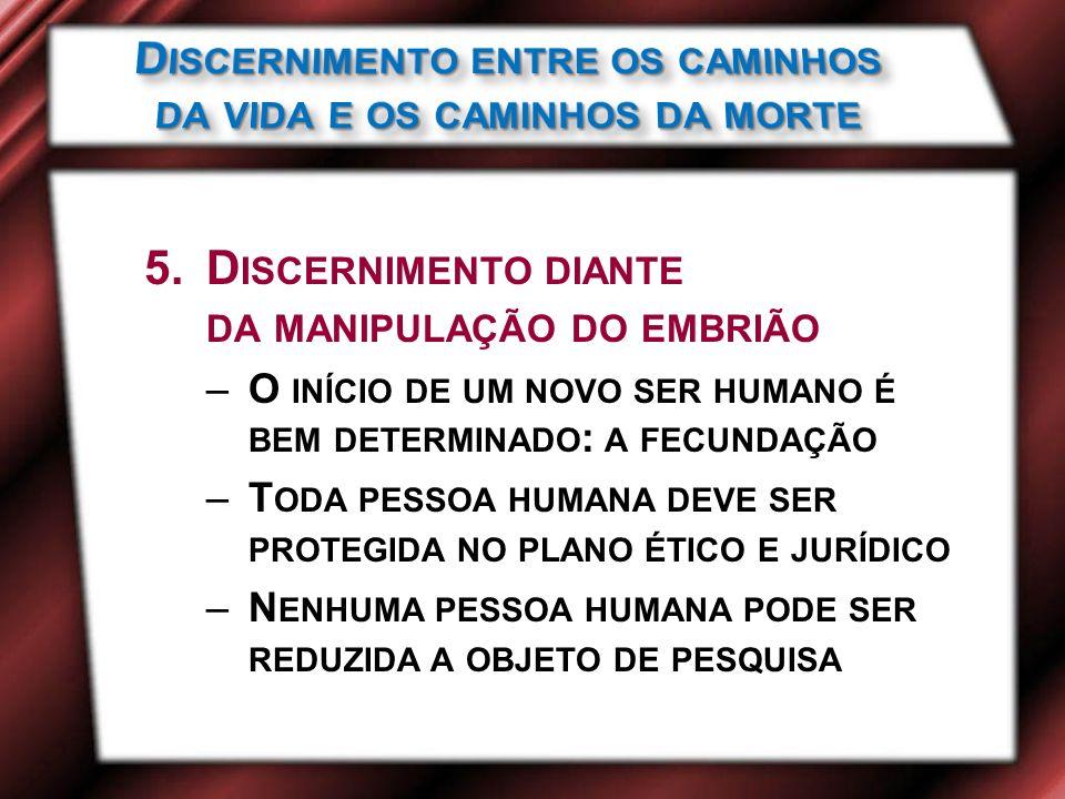 5.D ISCERNIMENTO DIANTE DA MANIPULAÇÃO DO EMBRIÃO –O INÍCIO DE UM NOVO SER HUMANO É BEM DETERMINADO : A FECUNDAÇÃO –T ODA PESSOA HUMANA DEVE SER PROTEGIDA NO PLANO ÉTICO E JURÍDICO –N ENHUMA PESSOA HUMANA PODE SER REDUZIDA A OBJETO DE PESQUISA